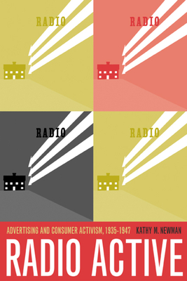 Radio Active: Advertising and Consumer Activism, 1935-1947 - Newman, Kathy M