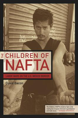 The Children of NAFTA: Labor Wars on the U.S./Mexico Border - Bacon, David