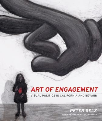Art of Engagement: Visual Politics in California and Beyond - Selz, Peter, and Landauer, Susan, Ph.D.