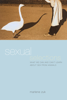 Sexual Selections: What We Can and Can't Learn about Sex from Animals - Zuk, Marlene