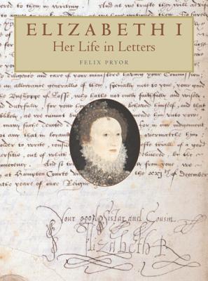 Elizabeth I: Her Life in Letters - Pryor, Felix, and Elizabeth I, and Elizabeth