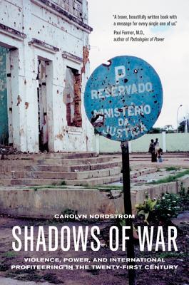 Shadows of War: Violence, Power, and International Profiteering in the Twenty-First Century - Nordstrom, Carolyn