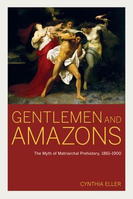 Gentlemen and Amazons: The Myth of Matriarchal Prehistory, 1861-1900 - Eller, Cynthia