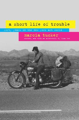 A Short Life of Trouble: Forty Years in the New York Art World - Tucker, Marcia, and Lou, Liza (Editor)
