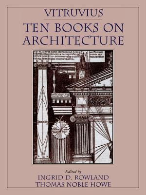 Vitruvius: 'Ten Books on Architecture' - Vitruvius, Vitruvius, and Rowland, Ingrid D, Professor (Editor), and Howe, Thomas Noble (Editor)
