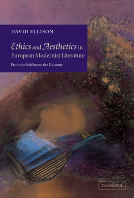 Ethics and Aesthetics in European Modernist Literature: From the Sublime to the Uncanny - Ellison, David, PhD, MD