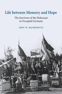 Life Between Memory and Hope: The Survivors of the Holocaust in Occupied Germany - Mankowitz, Zeev W