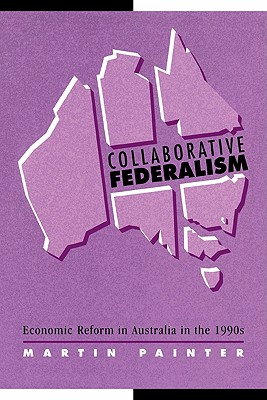 Collaborative Federalism: Economic Reform in Australia in the 1990s - Painter, Martin