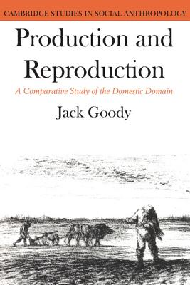 Production and Reproduction: A Comparative Study of the Domestic Domain - Goody, Jack (Editor)