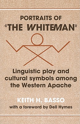 Portraits of 'The Whiteman': Linguistic Play and Cultural Symbols Among the Western Apache - Basso, Keith H