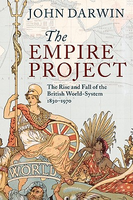 The Empire Project: The Rise and Fall of the British World-System, 1830-1970 - Darwin, John