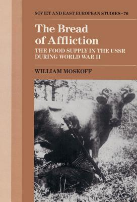 The Bread of Affliction: The Food Supply in the USSR During World War II - Moskoff, William