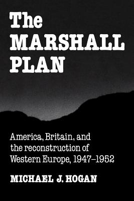 The Marshall Plan: America, Britain and the Reconstruction of Western Europe, 1947 1952 - Hogan, Michael J