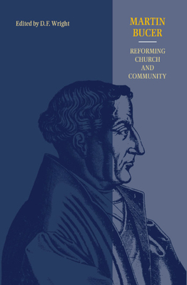 Martin Bucer: Reforming Church and Community - Wright, D F (Editor)