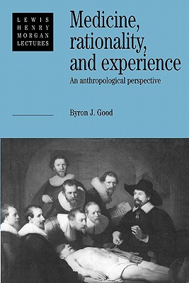 Medicine, Rationality and Experience: An Anthropological Perspective - Good, Byron J