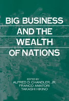 Big Business and the Wealth of Nations - Chandler, Alfred DuPont, Jr. (Editor), and Hikino, Takashi (Editor), and Amatori, Franco (Editor)