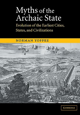 Myths of the Archaic State: Evolution of the Earliest Cities, States, and Civilizations - Yoffee, Norman, and Norman, Yoffee
