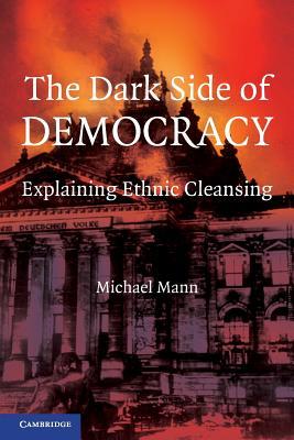 The Dark Side of Democracy: Explaining Ethnic Cleansing - Mann, Michael