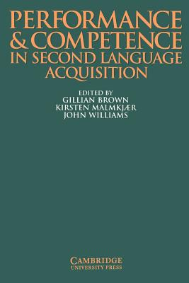 Performance and Competence in Second Language Acquisition - Brown, Gillian (Editor), and Williams, John, Esq (Editor), and Malmkjaer, Kirsten, Professor (Editor)