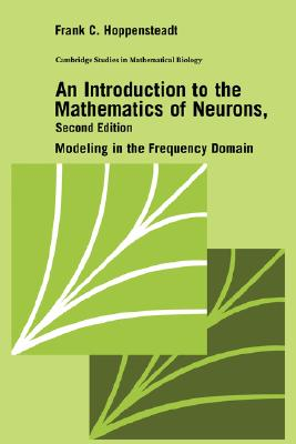An Introduction to the Mathematics of Neurons: Modeling in the Frequency Domain - Hoppensteadt, Frank C, and Cannings, C (Editor), and Segel, L A (Editor)