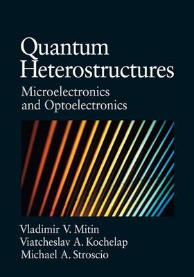 Quantum Heterostructures: Microelectronics and Optoelectronics - Mitin, Vladimir V, and Kochelap, Viacheslav, and Stroscio, Michael A