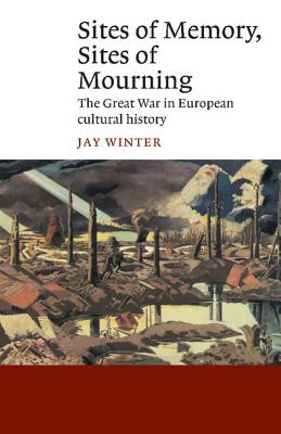 Sites of Memory, Sites of Mourning: The Great War in European Cultural History - Winter, Jay, Professor, and Jay, Winter