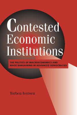 Contested Economic Institutions: The Politics of Macroeconomics and Wage Bargaining in Advanced Democracies - Iversen, Torben, Professor