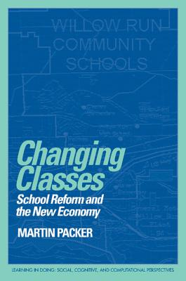Changing Classes: School Reform and the New Economy - Packer, Martin J, and Pea, Roy (Editor), and Brown, John Seely (Editor)