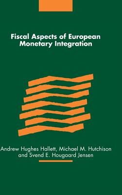 Fiscal Aspects of European Monetary Integration - Hutchison, Michael M (Editor), and Jensen, Svend E (Editor), and Hughes-Hallett, Andrew (Editor)
