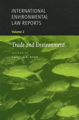 International Environmental Law Reports: Trade and Environment v. 2 - Robb, Cairo A.R. (Editor), and Porges, Amelia (Contributions by), and Geradin, Damien (Contributions by)