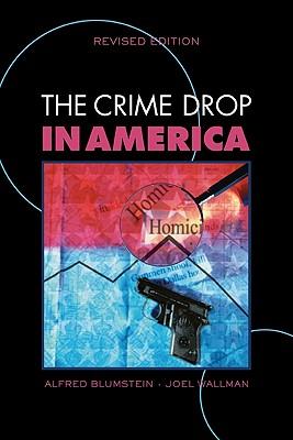 The Crime Drop in America - Blumstein, Alfred (Editor), and Wallman, Joel (Editor), and Farrington, David P (Editor)