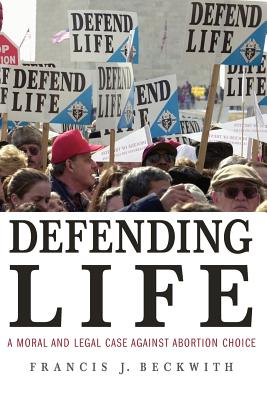 Defending Life: A Moral and Legal Case Against Abortion Choice - Beckwith, Francis J