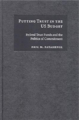 Putting Trust in the Us Budget: Federal Trust Funds and the Politics of Commitment - Patashnik, Eric M, and Goodin, Robert E (Editor), and Barry, Brian, Ma, Atc (Editor)
