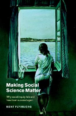 Making Social Science Matter: Why Social Inquiry Fails and How It Can Succeed Again - Flyvbjerg, Bent, and Bent, Flyvbjerg, and Sampson, Steven (Translated by)