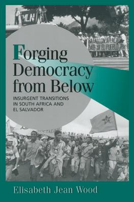 Forging Democracy from Below: Insurgent Transitions in South Africa and El Salvador - Wood, Elisabeth Jean, Professor, and Lange, Peter (Editor), and Bates, Robert H (Editor)