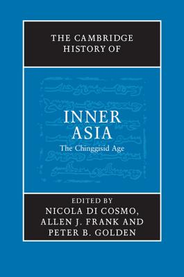 The Cambridge History of Inner Asia: The Chinggisid Age - Di Cosmo, Nicola (Editor), and Frank, Allen J (Editor), and Golden, Peter B (Editor)