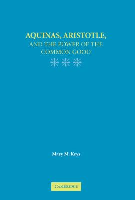 Aquinas, Aristotle, and the Promise of the Common Good - Keys, Mary