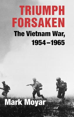 Triumph Forsaken: The Vietnam War, 1954-1965 - Moyar, Mark