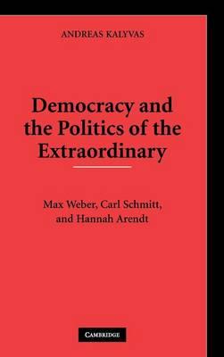 Democracy and the Politics of the Extraordinary: Max Weber, Carl Schmitt, and Hannah Arendt - Kalyvas, Andreas