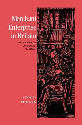 Merchant Enterprise in Britain: From the Industrial Revolution to World War I - Chapman, Stanley
