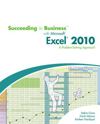 Succeeding in Business with Microsoft Office Excel 2010: A Problem-Solving Approach - Gross, Debra, and Akaiwa, Frank, and Nordquist, Karleen