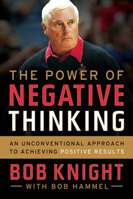 The Power of Negative Thinking: An Unconventional Approach to Achieving Positive Results - Knight, Bob
