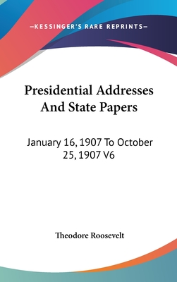 Presidential Addresses and State Papers: January 16, 1907 to October 25, 1907 V6 - Roosevelt, Theodore, IV