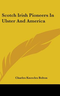 Scotch Irish Pioneers in Ulster and America - Bolton, Charles Knowles