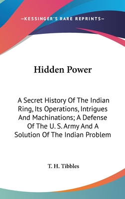 Hidden Power: A Secret History of the Indian Ring, Its Operations, Intrigues and Machinations; A Defense of the U. S. Army and a Solution of the Indian Problem - Tibbles, T H