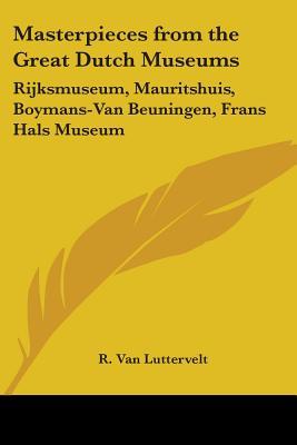 Masterpieces from the Great Dutch Museums: Rijksmuseum, Mauritshuis, Boymans-Van Beuningen, Frans Hals Museum - Luttervelt, R Van