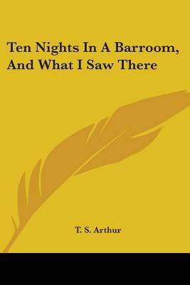 Ten Nights in a Barroom, and What I Saw There - Arthur, T S