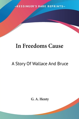 In Freedoms Cause: A Story of Wallace and Bruce - Henty, G A