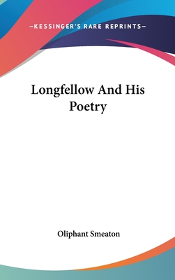 Longfellow and His Poetry - Smeaton, Oliphant