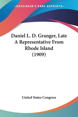 Daniel L. D. Granger, Late a Representative from Rhode Island (1909) - United States Congress